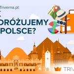 Jak podróżujemy po Polsce? Nowy raport Triverna.pl